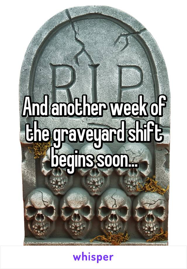 And another week of the graveyard shift begins soon...