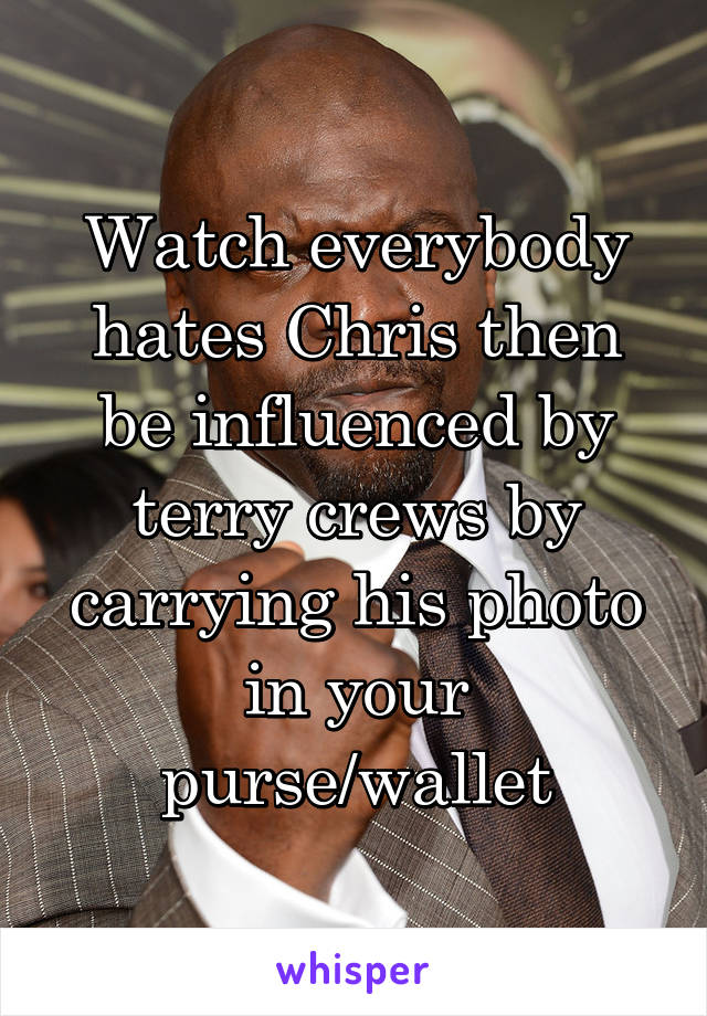 Watch everybody hates Chris then be influenced by terry crews by carrying his photo in your purse/wallet