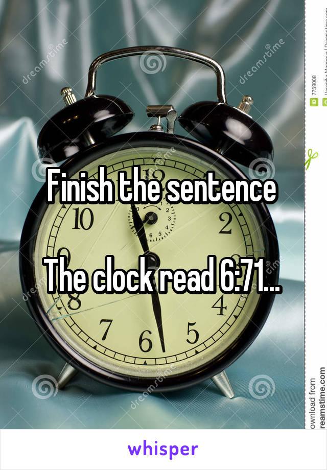 Finish the sentence   The clock read 6:71...