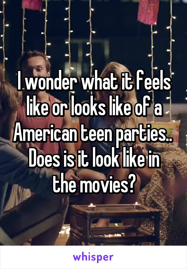 I wonder what it feels like or looks like of a American teen parties..  Does is it look like in the movies?