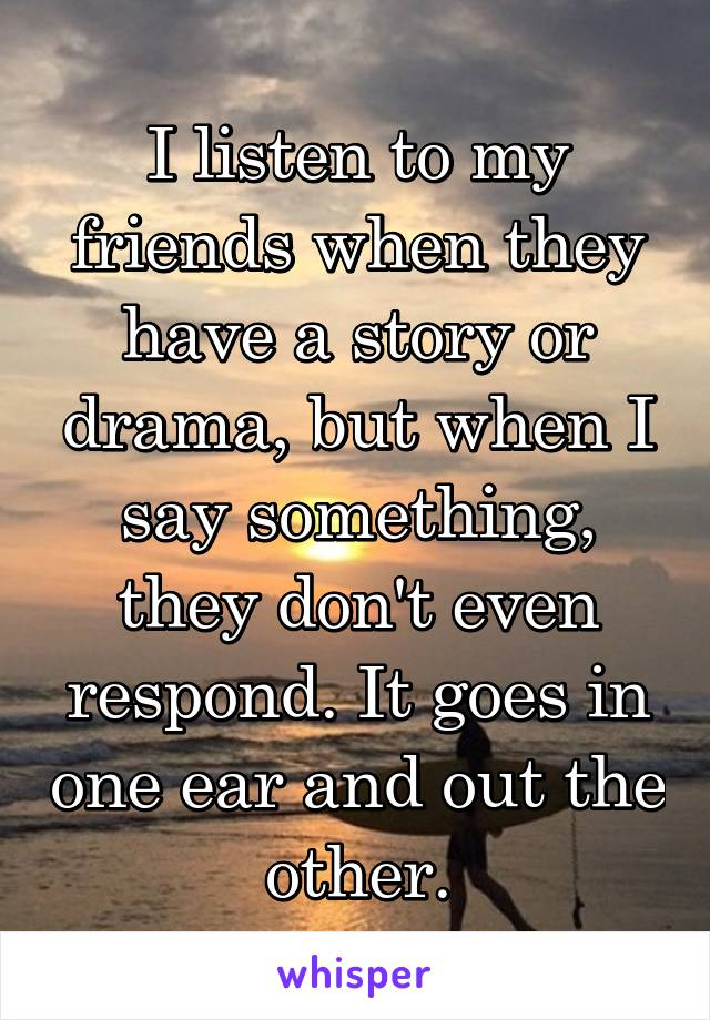 I listen to my friends when they have a story or drama, but when I say something, they don't even respond. It goes in one ear and out the other.