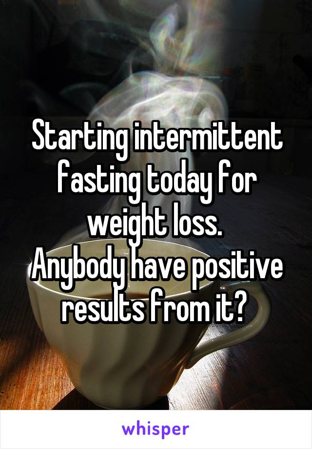 Starting intermittent fasting today for weight loss.  Anybody have positive results from it?