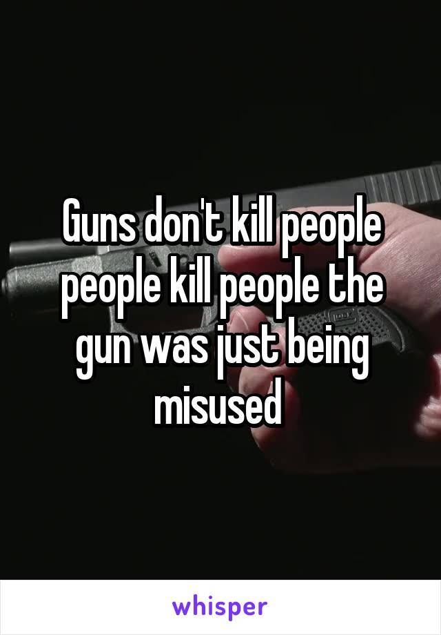 Guns don't kill people people kill people the gun was just being misused