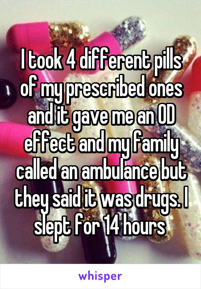 I took 4 different pills of my prescribed ones and it gave me an OD effect and my family called an ambulance but they said it was drugs. I slept for 14 hours