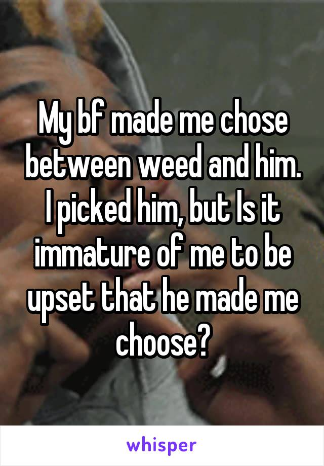 My bf made me chose between weed and him. I picked him, but Is it immature of me to be upset that he made me choose?