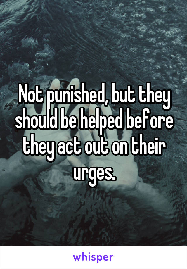 Not punished, but they should be helped before they act out on their urges.