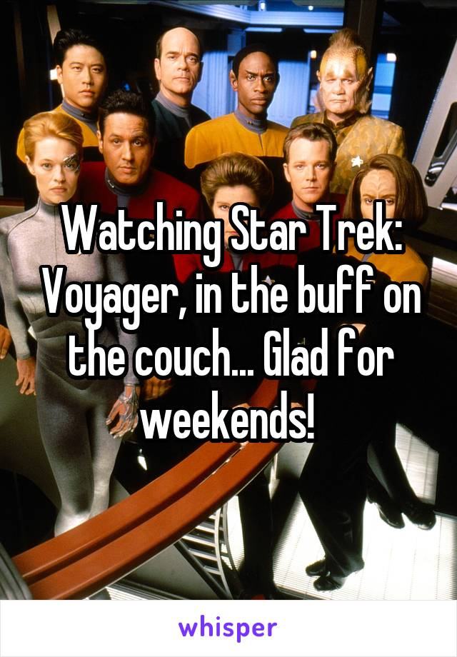 Watching Star Trek: Voyager, in the buff on the couch... Glad for weekends!