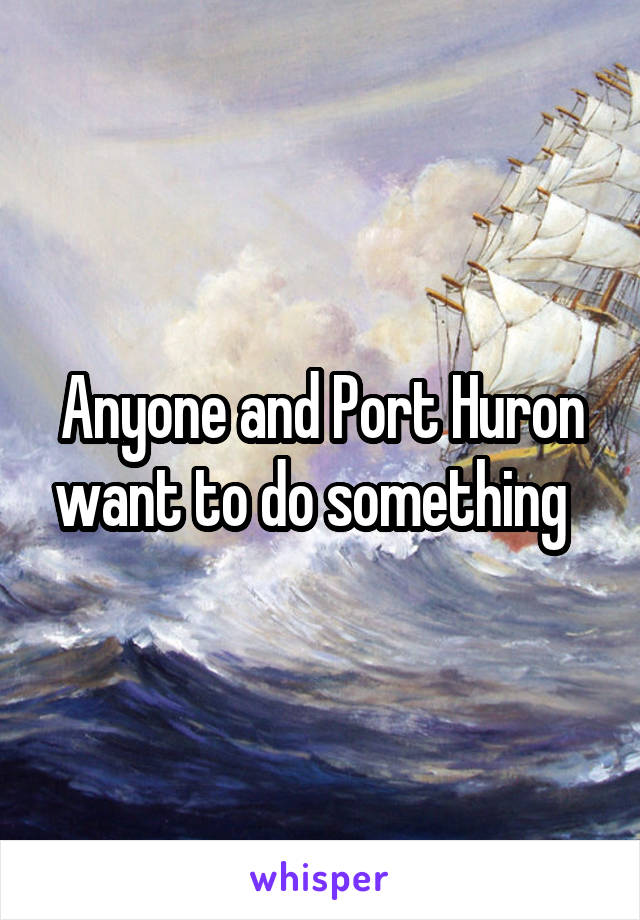 Anyone and Port Huron want to do something