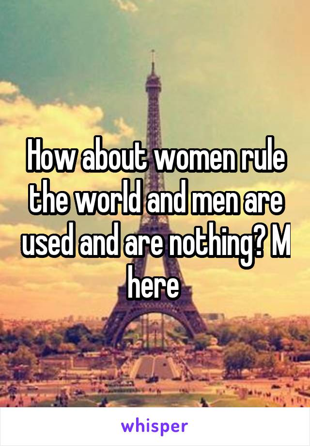 How about women rule the world and men are used and are nothing? M here