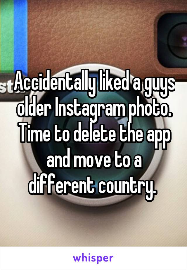Accidentally liked a guys older Instagram photo. Time to delete the app and move to a different country.