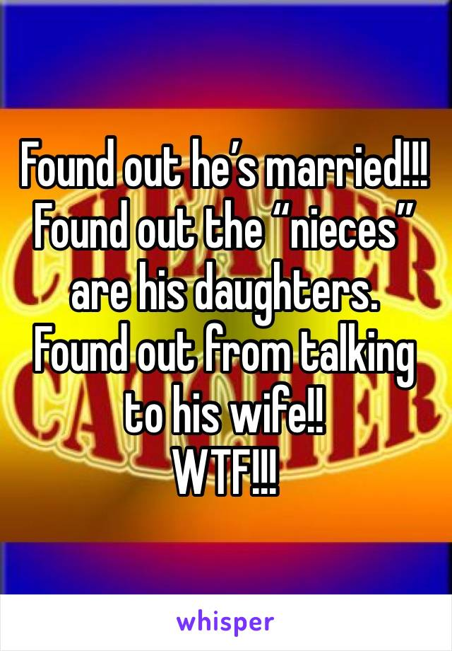 """Found out he's married!!! Found out the """"nieces"""" are his daughters.  Found out from talking to his wife!! WTF!!!"""