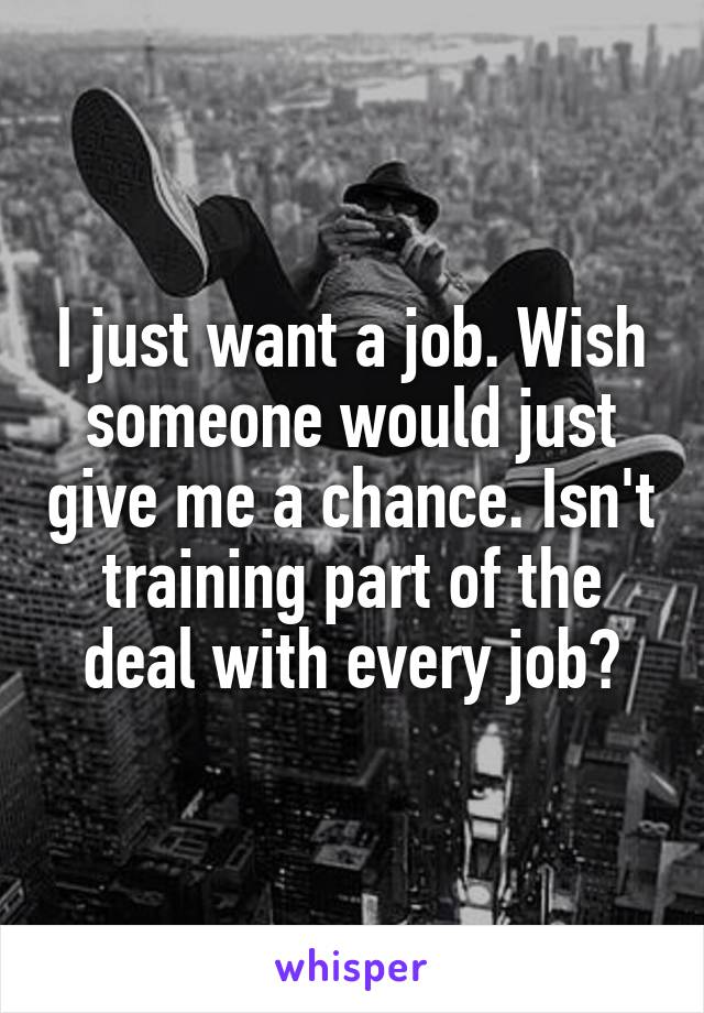 I just want a job. Wish someone would just give me a chance. Isn't training part of the deal with every job?