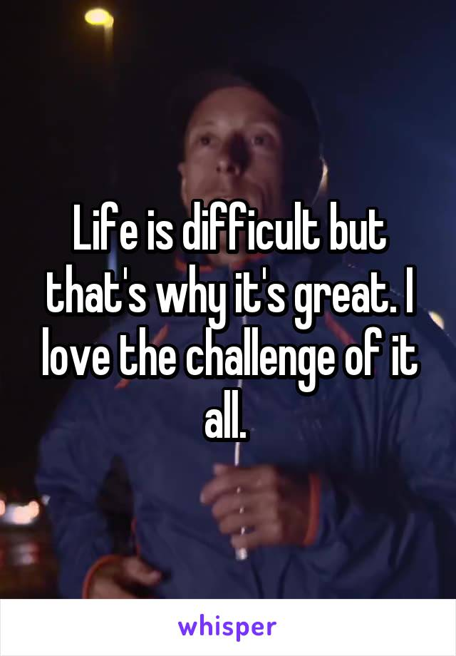 Life is difficult but that's why it's great. I love the challenge of it all.