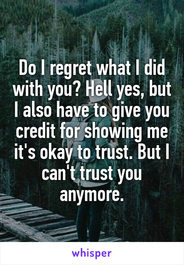 Do I regret what I did with you? Hell yes, but I also have to give you credit for showing me it's okay to trust. But I can't trust you anymore.