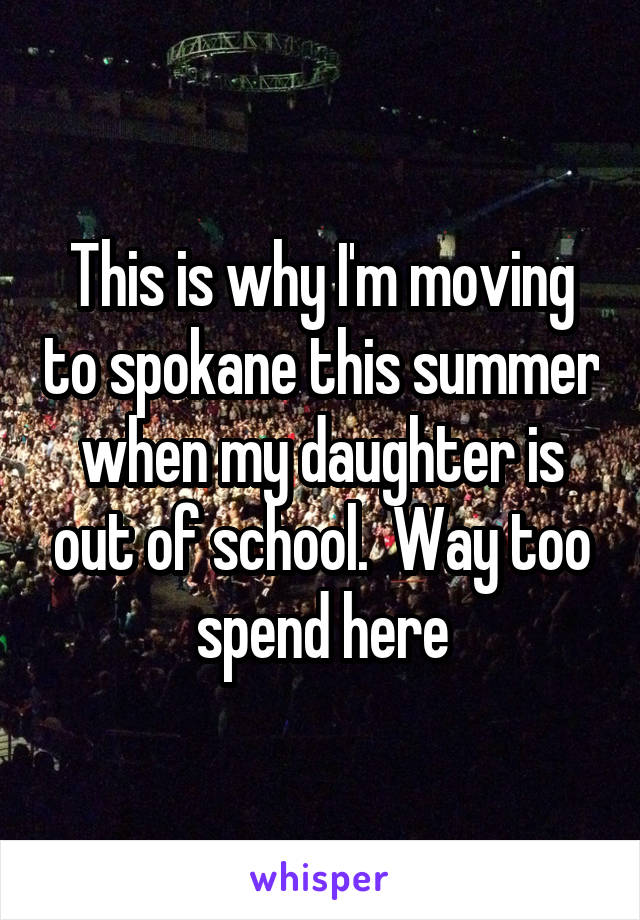 This is why I'm moving to spokane this summer when my daughter is out of school.  Way too spend here