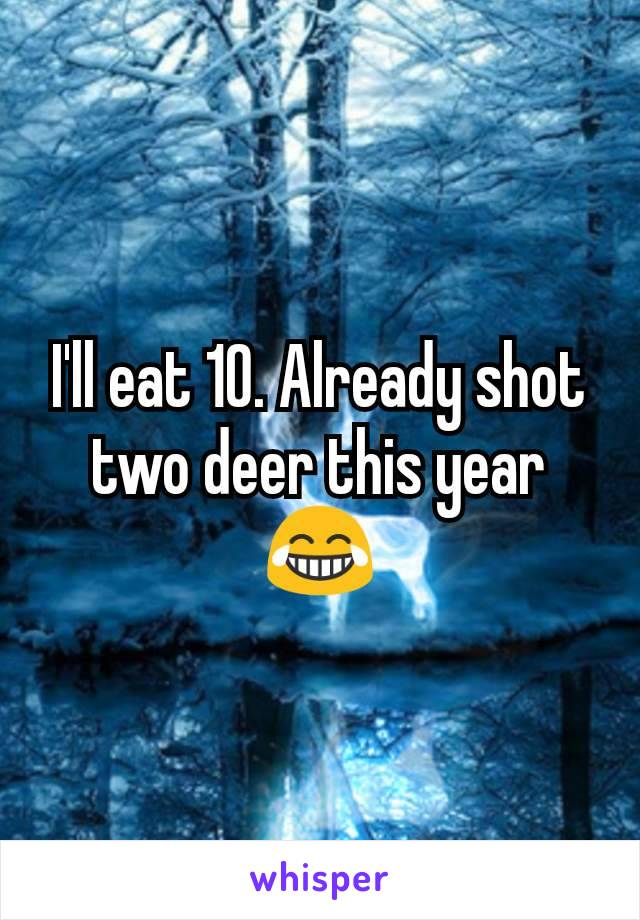 I'll eat 10. Already shot two deer this year 😂