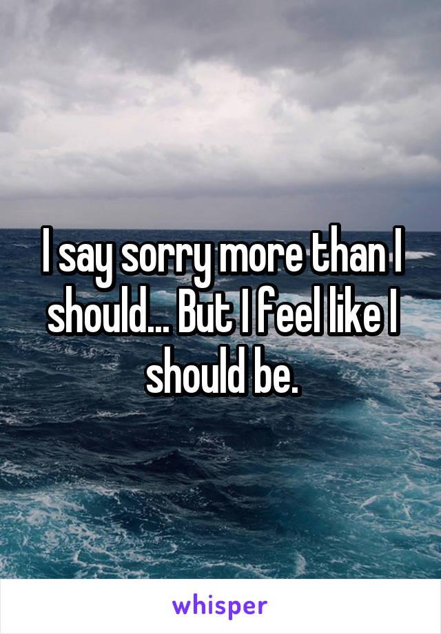 I say sorry more than I should... But I feel like I should be.