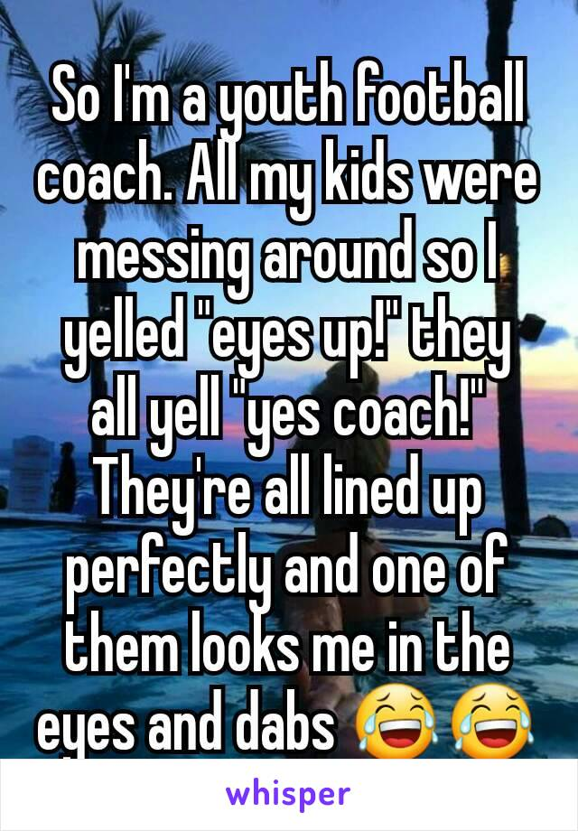 """So I'm a youth football coach. All my kids were messing around so I yelled """"eyes up!"""" they all yell """"yes coach!"""" They're all lined up perfectly and one of them looks me in the eyes and dabs 😂😂"""