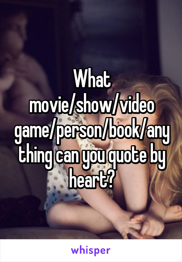 What movie/show/video game/person/book/anything can you quote by heart?