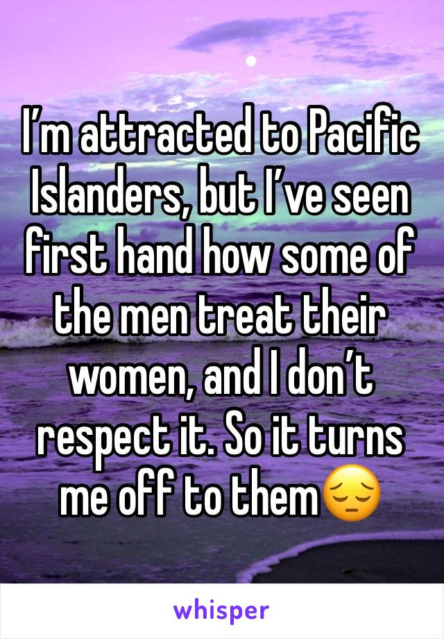 I'm attracted to Pacific Islanders, but I've seen first hand how some of the men treat their women, and I don't respect it. So it turns me off to them😔