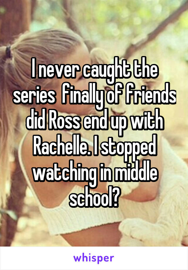 I never caught the series  finally of friends did Ross end up with Rachelle. I stopped watching in middle school?