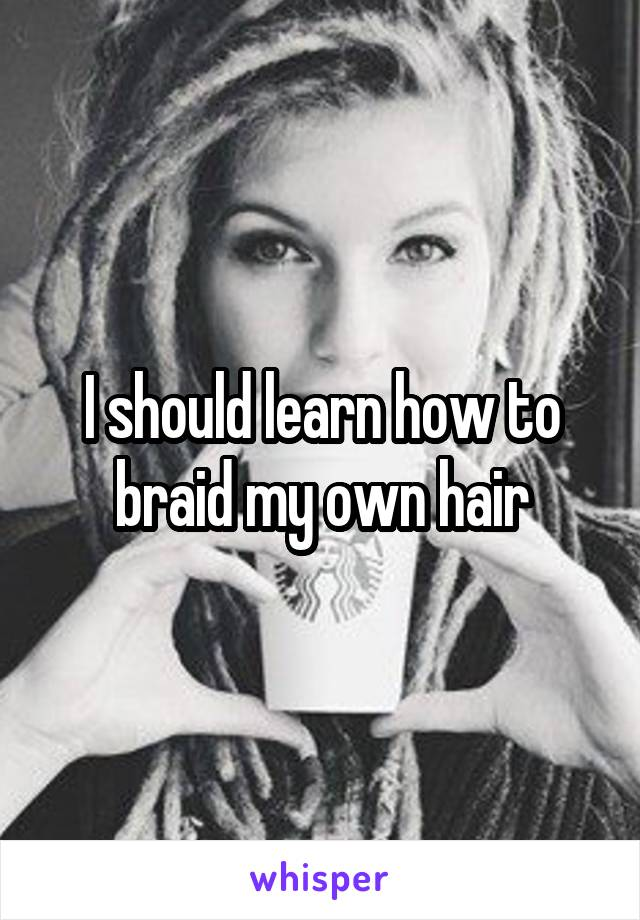 I should learn how to braid my own hair