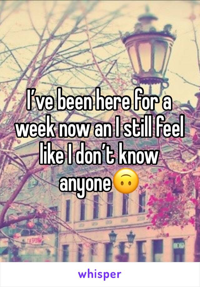 I've been here for a week now an I still feel like I don't know anyone🙃