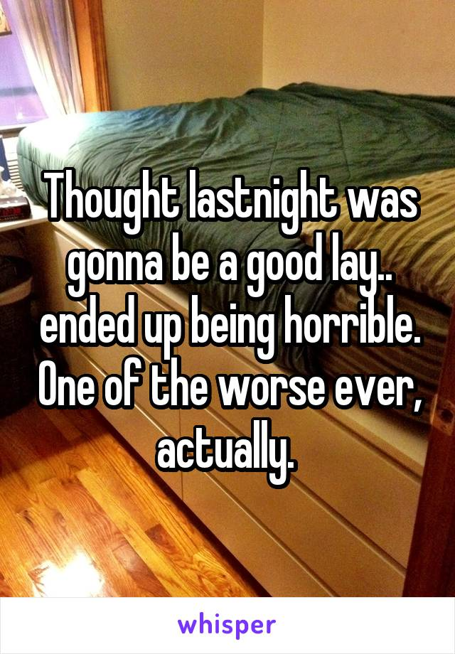 Thought lastnight was gonna be a good lay.. ended up being horrible. One of the worse ever, actually.