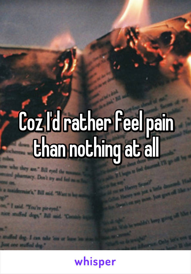 Coz I'd rather feel pain than nothing at all