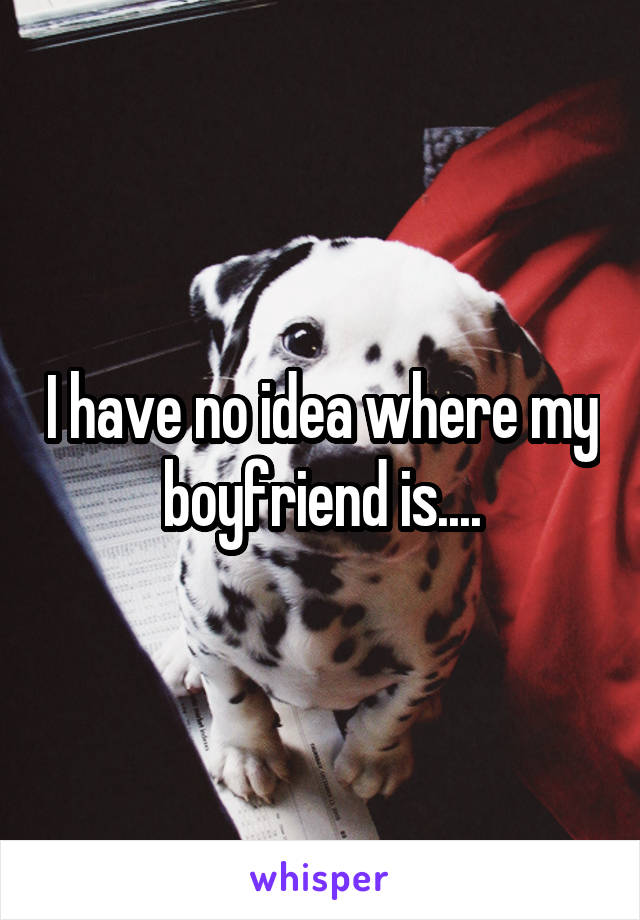 I have no idea where my boyfriend is....