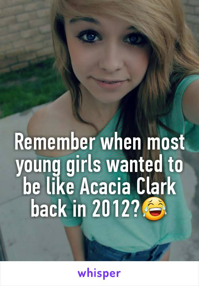Remember when most  young girls wanted to be like Acacia Clark back in 2012?😂