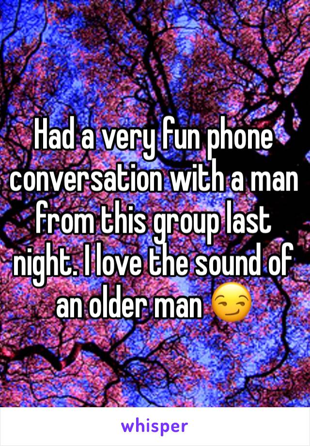 Had a very fun phone conversation with a man from this group last night. I love the sound of an older man 😏