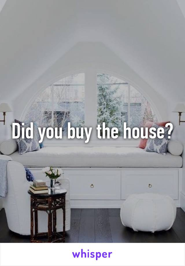 Did you buy the house?