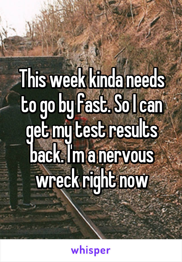 This week kinda needs to go by fast. So I can get my test results back. I'm a nervous wreck right now