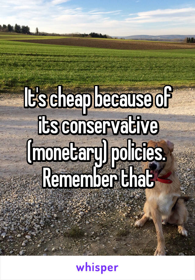 It's cheap because of its conservative (monetary) policies.  Remember that