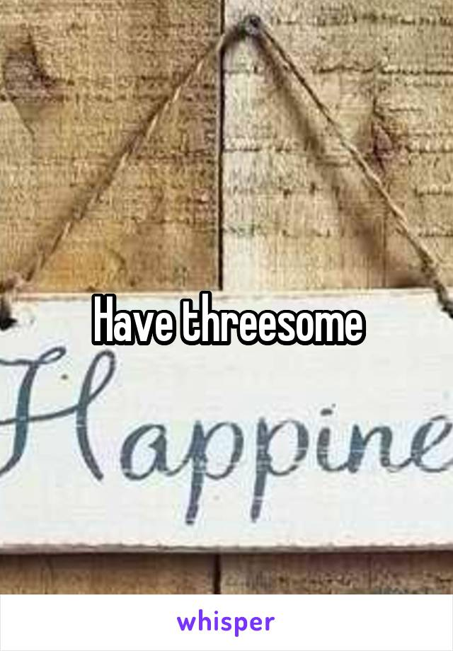 Have threesome