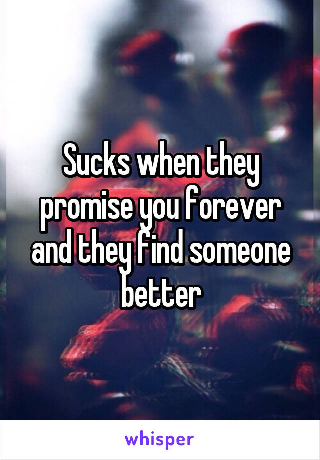 Sucks when they promise you forever and they find someone better