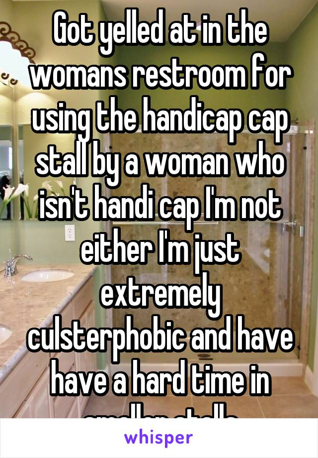 Got yelled at in the womans restroom for using the handicap cap stall by a woman who isn't handi cap I'm not either I'm just extremely culsterphobic and have have a hard time in smaller stalls