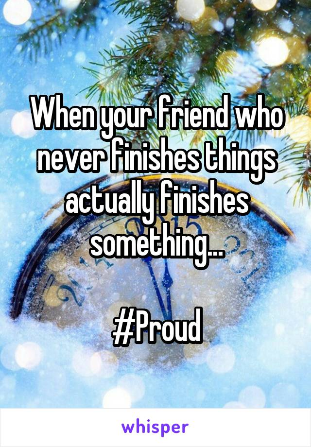 When your friend who never finishes things actually finishes something...  #Proud
