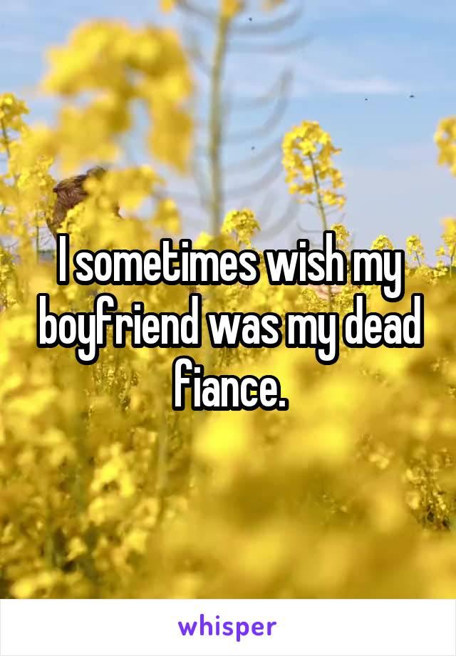 I sometimes wish my boyfriend was my dead fiance.