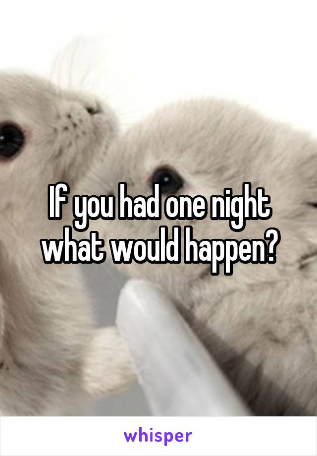 If you had one night what would happen?