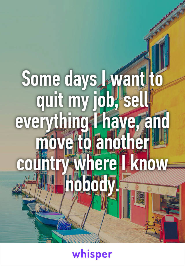 Some days I want to quit my job, sell everything I have, and move to another country where I know nobody.