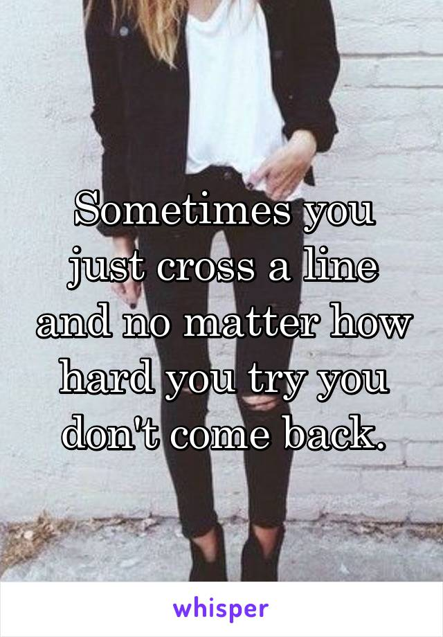 Sometimes you just cross a line and no matter how hard you try you don't come back.