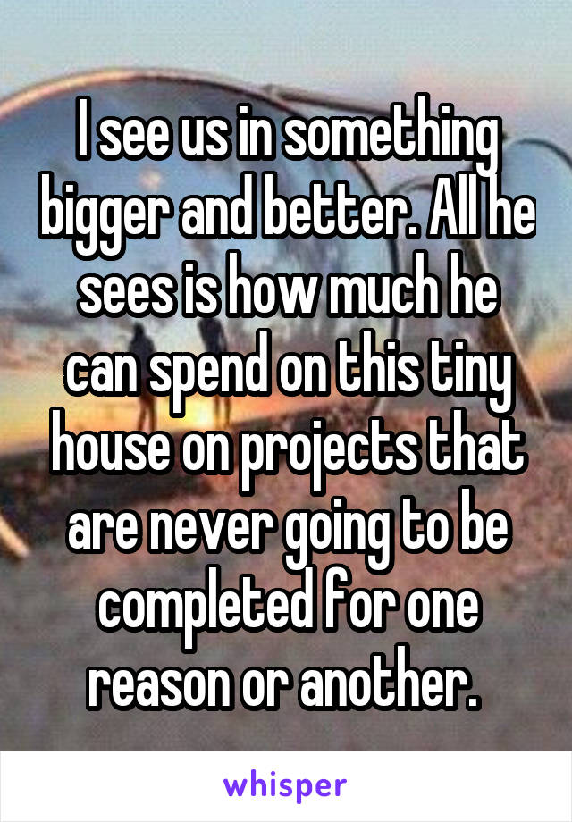 I see us in something bigger and better. All he sees is how much he can spend on this tiny house on projects that are never going to be completed for one reason or another.