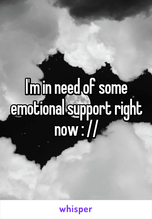 I'm in need of some emotional support right now : //