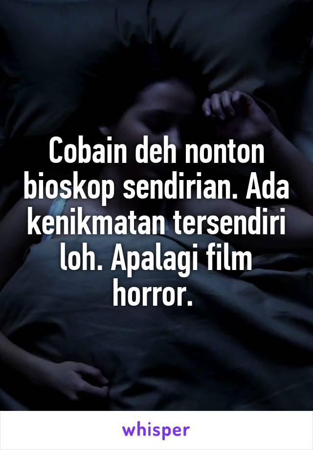 Cobain deh nonton bioskop sendirian. Ada kenikmatan tersendiri loh. Apalagi film horror.