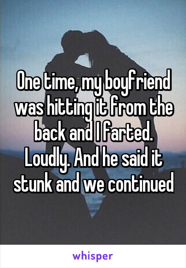 One time, my boyfriend was hitting it from the back and I farted. Loudly. And he said it stunk and we continued