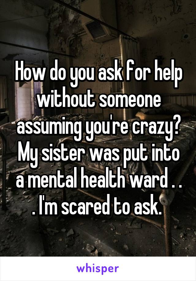 How do you ask for help without someone assuming you're crazy? My sister was put into a mental health ward . . . I'm scared to ask.