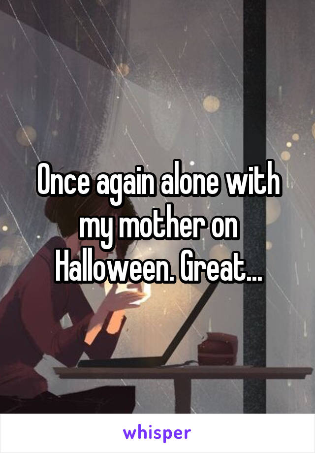 Once again alone with my mother on Halloween. Great...