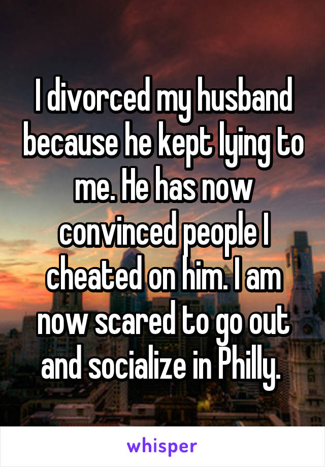 I divorced my husband because he kept lying to me. He has now convinced people I cheated on him. I am now scared to go out and socialize in Philly.